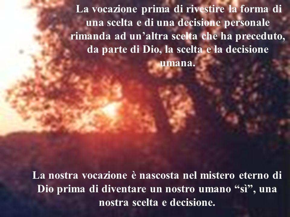 La vocazione prima di rivestire la forma di una scelta e di una decisione personale rimanda ad un'altra scelta che ha preceduto, da parte di Dio, la scelta e la decisione umana.