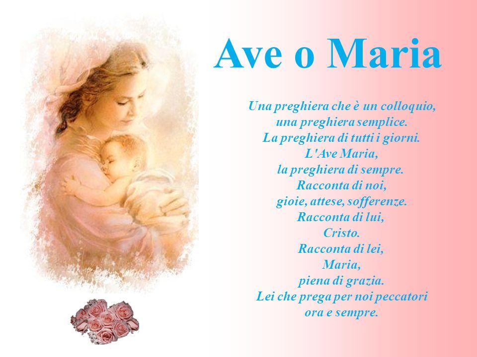 Ave o Maria Una preghiera che è un colloquio, una preghiera semplice.
