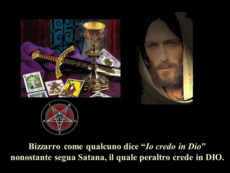 Bizzarro come qualcuno dice Io credo in Dio nonostante segua Satana, il quale peraltro crede in DIO.