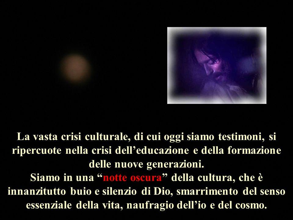 La vasta crisi culturale, di cui oggi siamo testimoni, si ripercuote nella crisi dell'educazione e della formazione delle nuove generazioni.