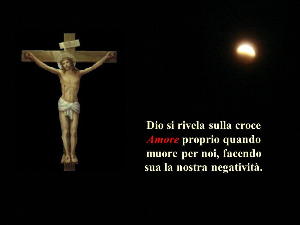 Dio si rivela sulla croce Amore proprio quando muore per noi, facendo sua la nostra negatività.