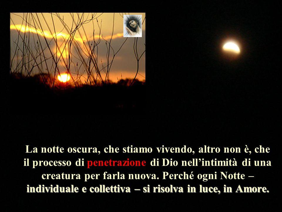 La notte oscura, che stiamo vivendo, altro non è, che il processo di penetrazione di Dio nell'intimità di una creatura per farla nuova.