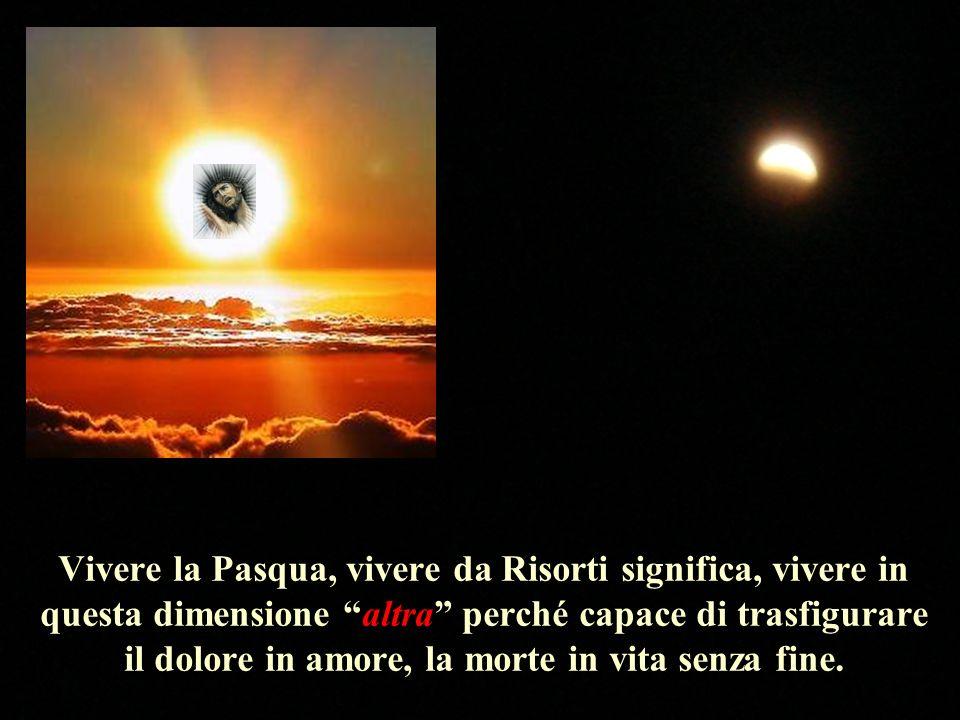 Vivere la Pasqua, vivere da Risorti significa, vivere in questa dimensione altra perché capace di trasfigurare il dolore in amore, la morte in vita senza fine.