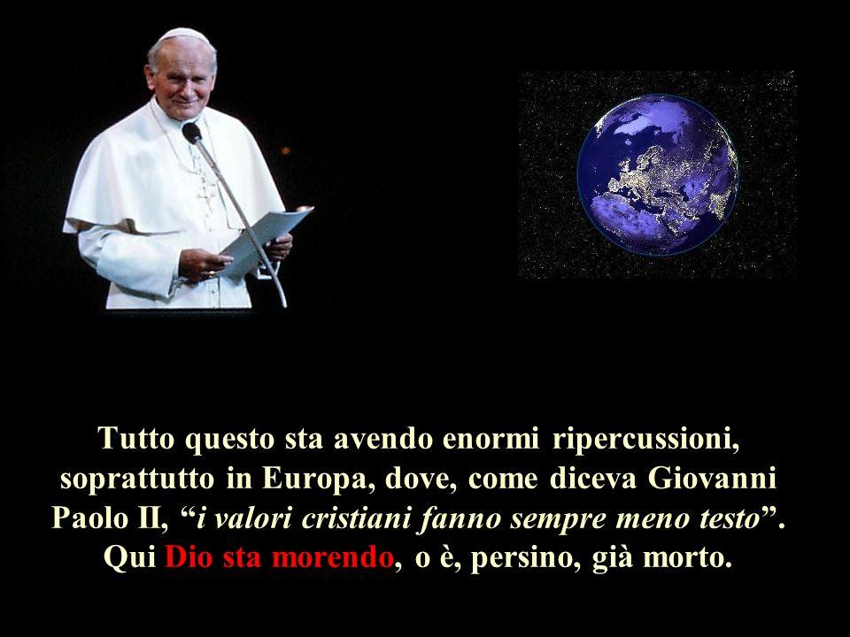 Tutto questo sta avendo enormi ripercussioni, soprattutto in Europa, dove, come diceva Giovanni Paolo II, i valori cristiani fanno sempre meno testo .