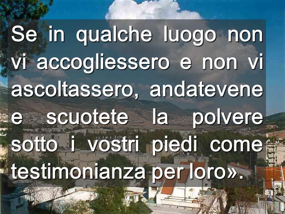 Se in qualche luogo non vi accogliessero e non vi ascoltassero, andatevene e scuotete la polvere sotto i vostri piedi come testimonianza per loro».