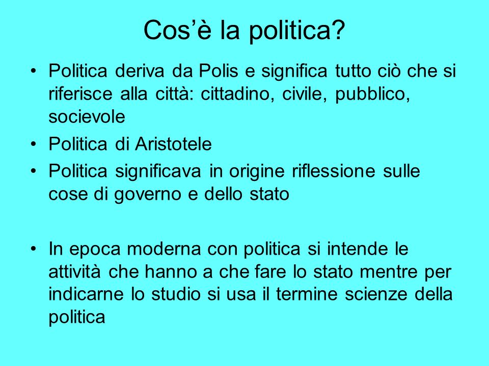 Cos'è la politica Politica deriva da Polis e significa tutto ciò che si riferisce alla città: cittadino, civile, pubblico, socievole.