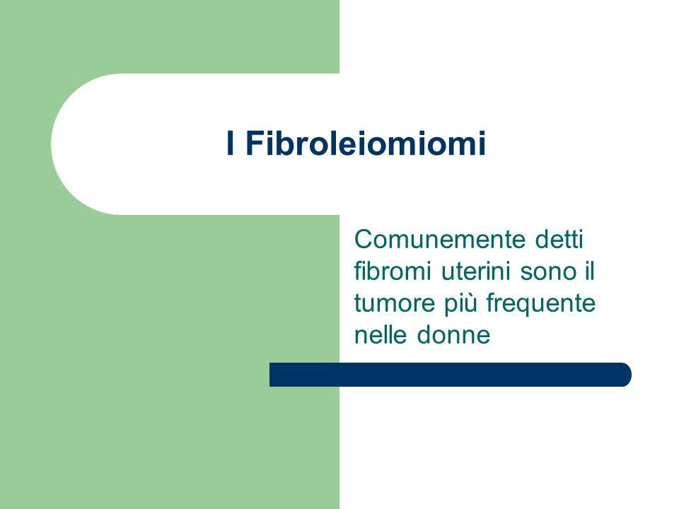 I Fibroleiomiomi Comunemente detti fibromi uterini sono il tumore più frequente nelle donne