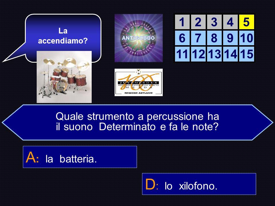 A: la batteria. D: lo xilofono. 1 2 3 4 5 6 7 8 9 10 11 12 13 14 15