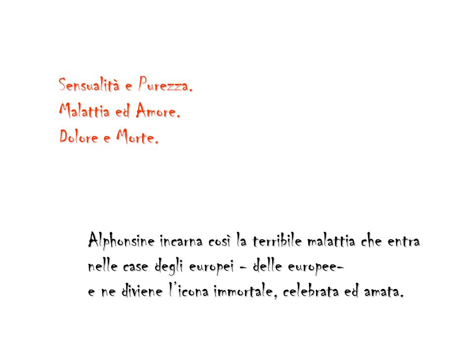 Sensualità e Purezza. Malattia ed Amore. Dolore e Morte. Alphonsine incarna così la terribile malattia che entra.