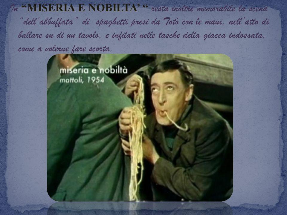 In MISERIA E NOBILTA' resta inoltre memorabile la scena dell'abbuffata di spaghetti presi da Totò con le mani, nell'atto di ballare su di un tavolo, e infilati nelle tasche della giacca indossata, come a volerne fare scorta.