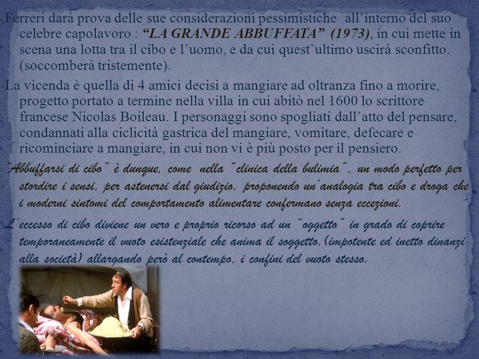Ferreri darà prova delle sue considerazioni pessimistiche all'interno del suo celebre capolavoro : LA GRANDE ABBUFFATA (1973), in cui mette in scena una lotta tra il cibo e l'uomo, e da cui quest'ultimo uscirà sconfitto. (soccomberà tristemente).