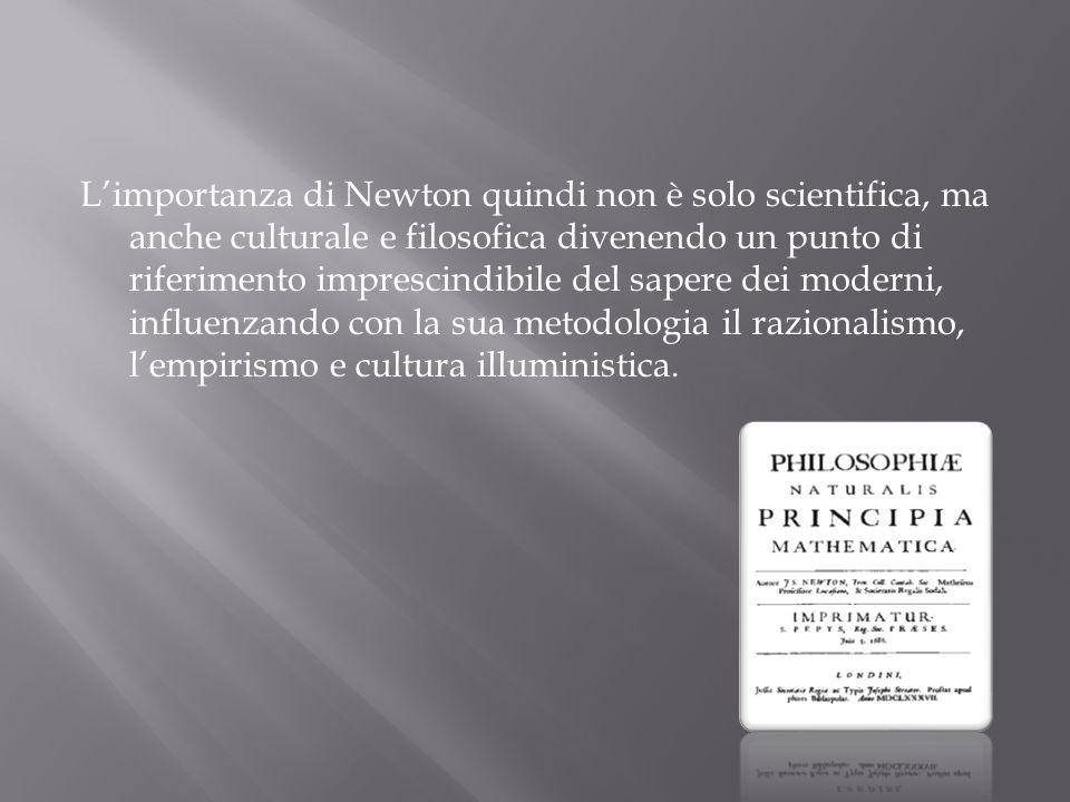 L'importanza di Newton quindi non è solo scientifica, ma anche culturale e filosofica divenendo un punto di riferimento imprescindibile del sapere dei moderni, influenzando con la sua metodologia il razionalismo, l'empirismo e cultura illuministica.