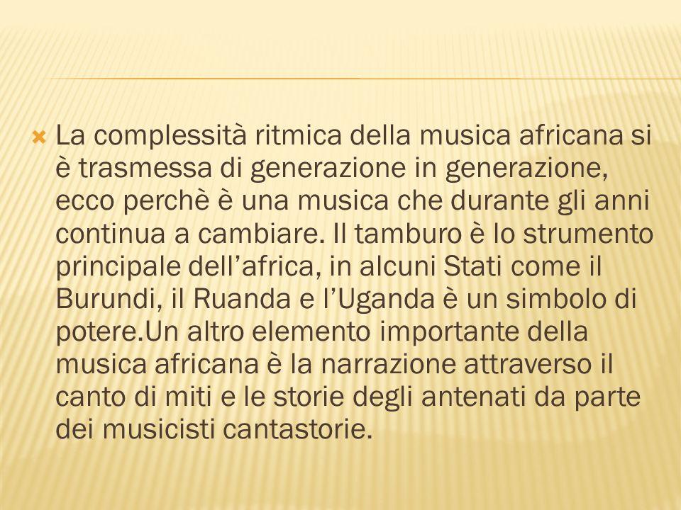 La complessità ritmica della musica africana si è trasmessa di generazione in generazione, ecco perchè è una musica che durante gli anni continua a cambiare.
