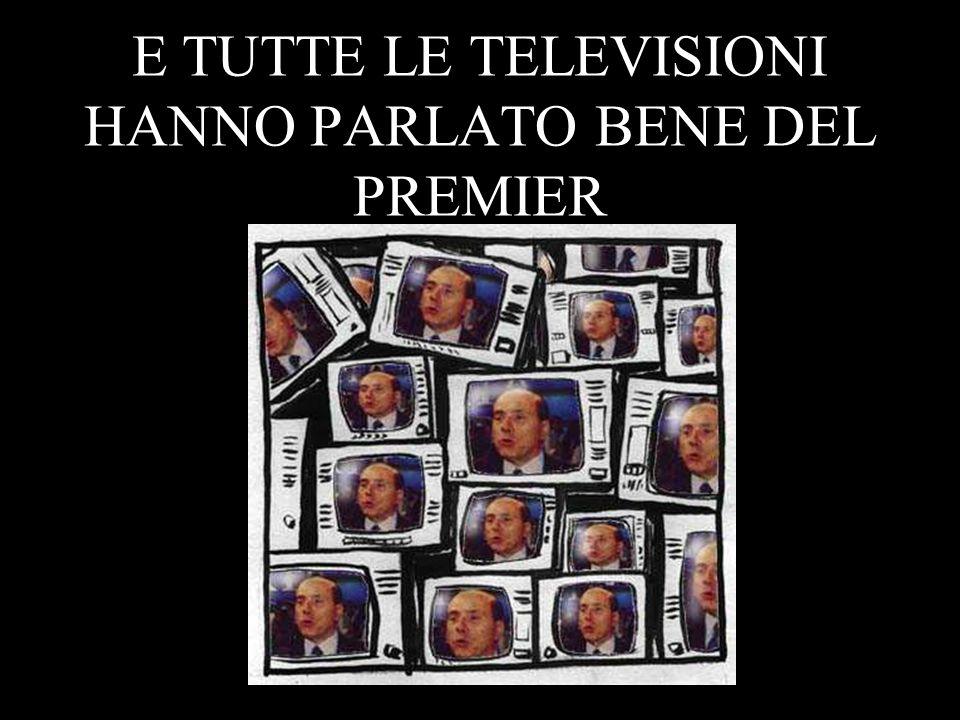 E TUTTE LE TELEVISIONI HANNO PARLATO BENE DEL PREMIER