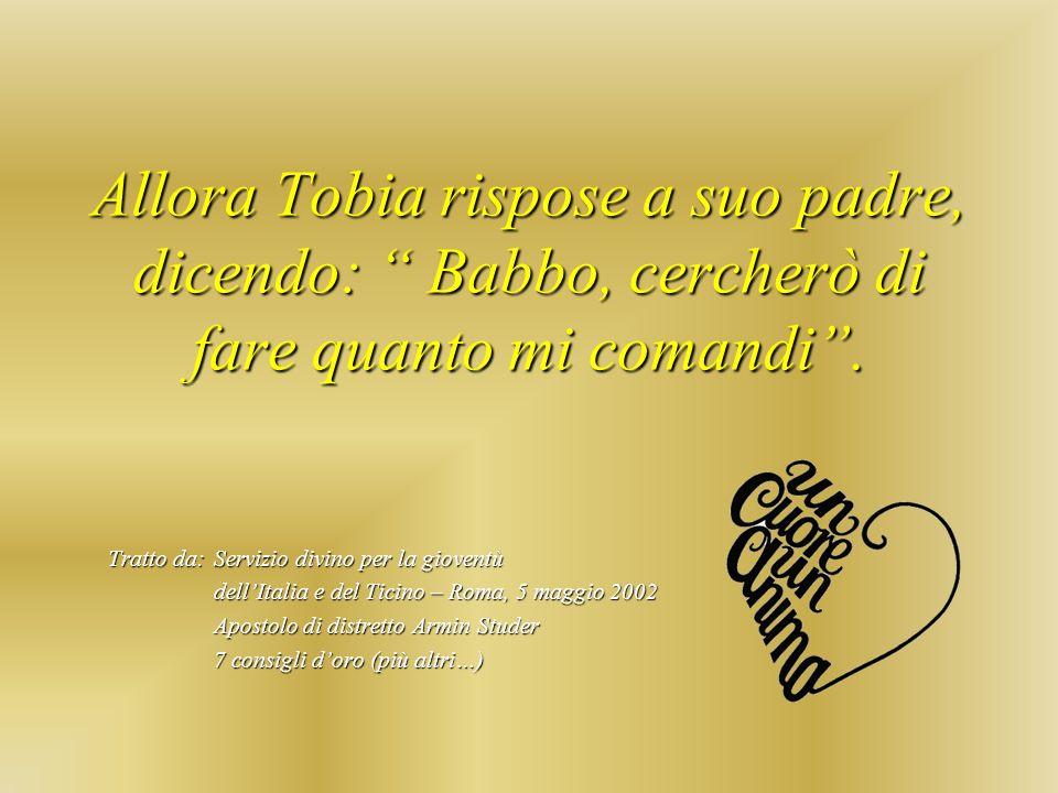 Allora Tobia rispose a suo padre, dicendo: Babbo, cercherò di fare quanto mi comandi .
