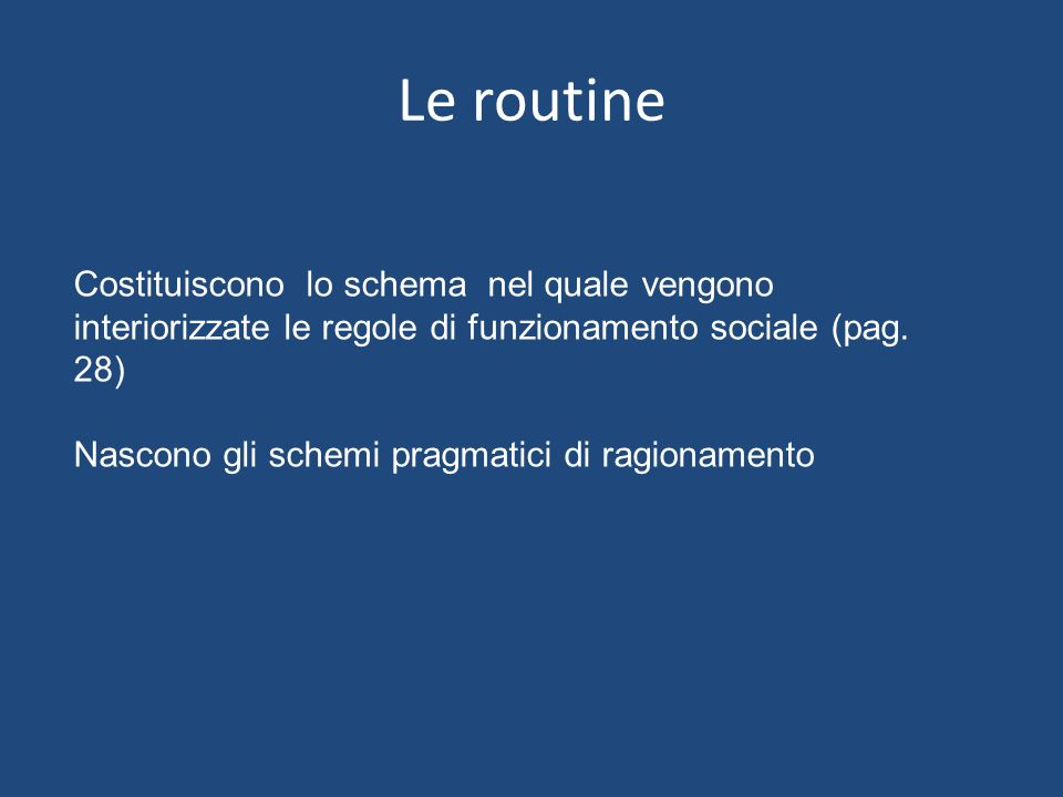 Le routine Costituiscono lo schema nel quale vengono interiorizzate le regole di funzionamento sociale (pag. 28)