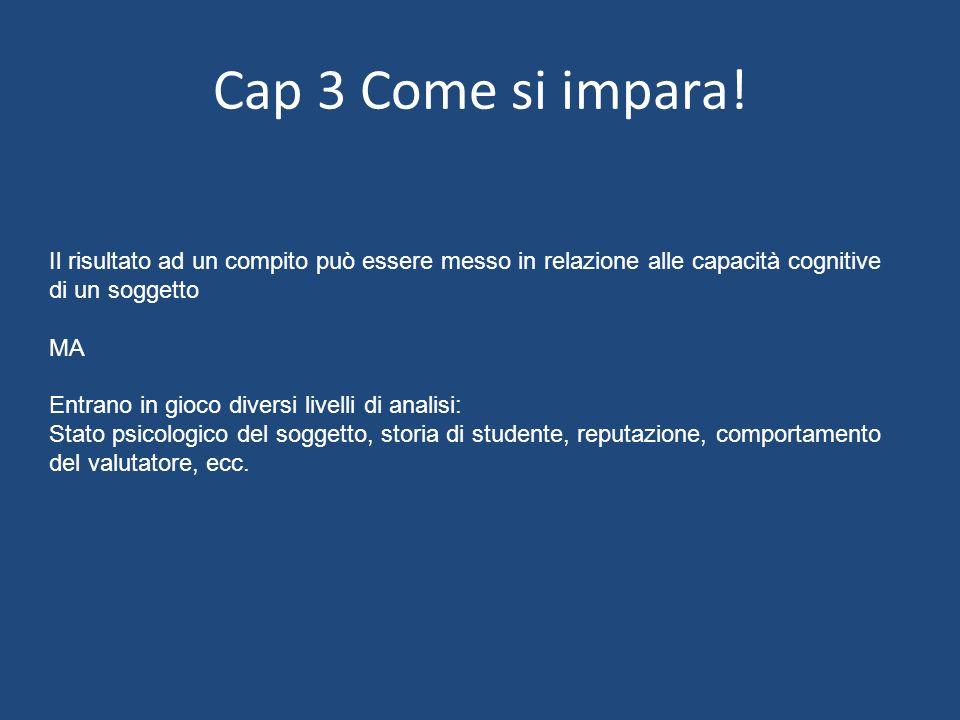 Cap 3 Come si impara! Il risultato ad un compito può essere messo in relazione alle capacità cognitive di un soggetto.