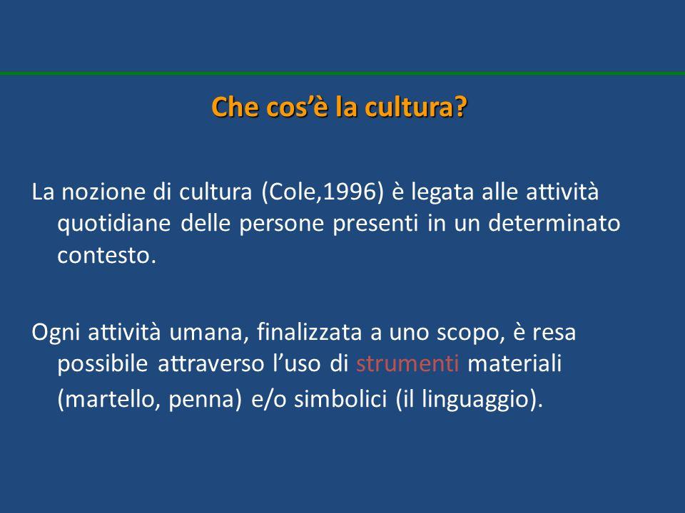 Che cos'è la cultura La nozione di cultura (Cole,1996) è legata alle attività quotidiane delle persone presenti in un determinato contesto.