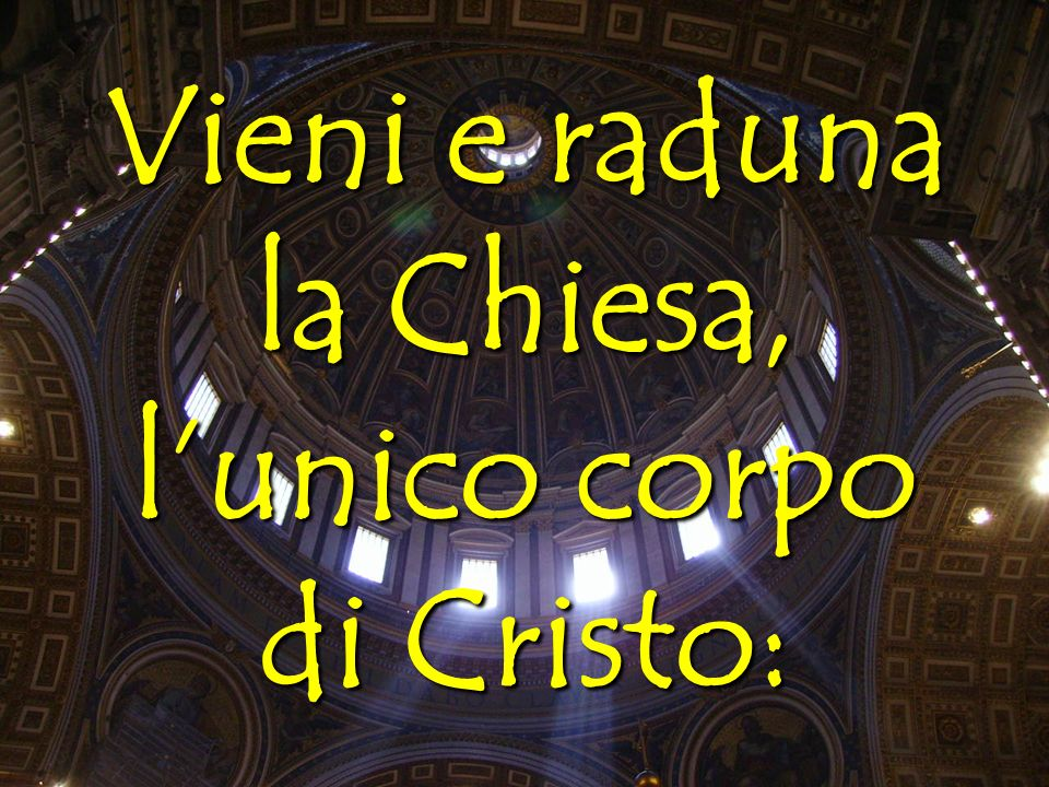 Vieni e raduna la Chiesa, l'unico corpo di Cristo: