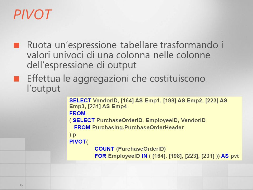 3/29/2017 6:35 AM PIVOT. Ruota un'espressione tabellare trasformando i valori univoci di una colonna nelle colonne dell'espressione di output.
