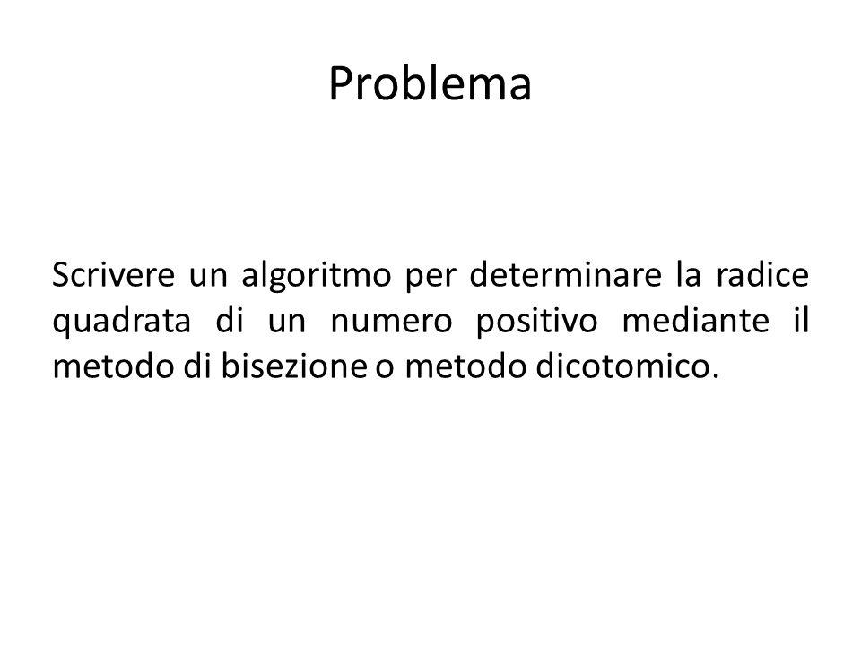 Problema Scrivere un algoritmo per determinare la radice quadrata di un numero positivo mediante il metodo di bisezione o metodo dicotomico.