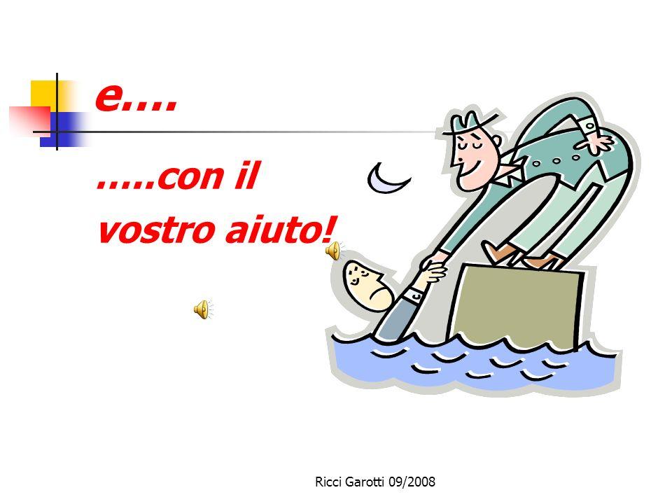 E e…. …..con il vostro aiuto! Ricci Garotti 09/2008
