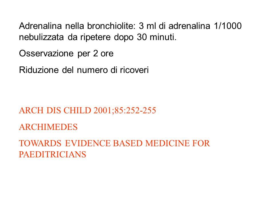 Adrenalina nella bronchiolite: 3 ml di adrenalina 1/1000 nebulizzata da ripetere dopo 30 minuti.