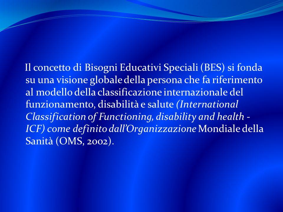 Il concetto di Bisogni Educativi Speciali (BES) si fonda su una visione globale della persona che fa riferimento al modello della classificazione internazionale del funzionamento, disabilità e salute (International Classification of Functioning, disability and health - ICF) come definito dall'Organizzazione Mondiale della Sanità (OMS, 2002).