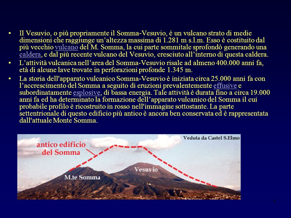 Il Vesuvio, o più propriamente il Somma-Vesuvio, è un vulcano strato di medie dimensioni che raggiunge un'altezza massima di 1.281 m s.l.m. Esso è costituito dal più vecchio vulcano del M. Somma, la cui parte sommitale sprofondò generando una caldera, e dal più recente vulcano del Vesuvio, cresciuto all'interno di questa caldera.