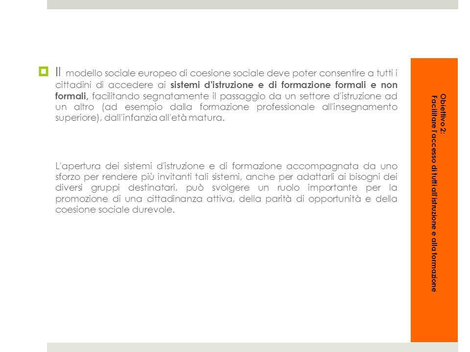 Il modello sociale europeo di coesione sociale deve poter consentire a tutti i cittadini di accedere ai sistemi d istruzione e di formazione formali e non formali, facilitando segnatamente il passaggio da un settore d istruzione ad un altro (ad esempio dalla formazione professionale all insegnamento superiore), dall infanzia all età matura.