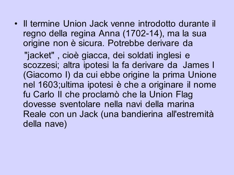 Il termine Union Jack venne introdotto durante il regno della regina Anna (1702-14), ma la sua origine non è sicura. Potrebbe derivare da