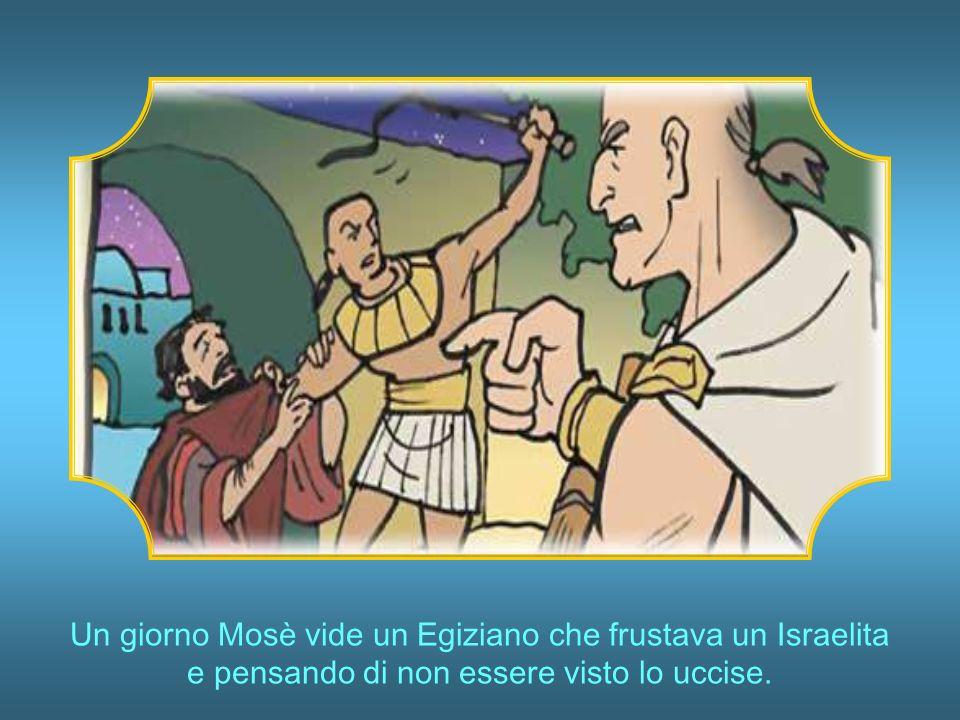 Un giorno Mosè vide un Egiziano che frustava un Israelita e pensando di non essere visto lo uccise.