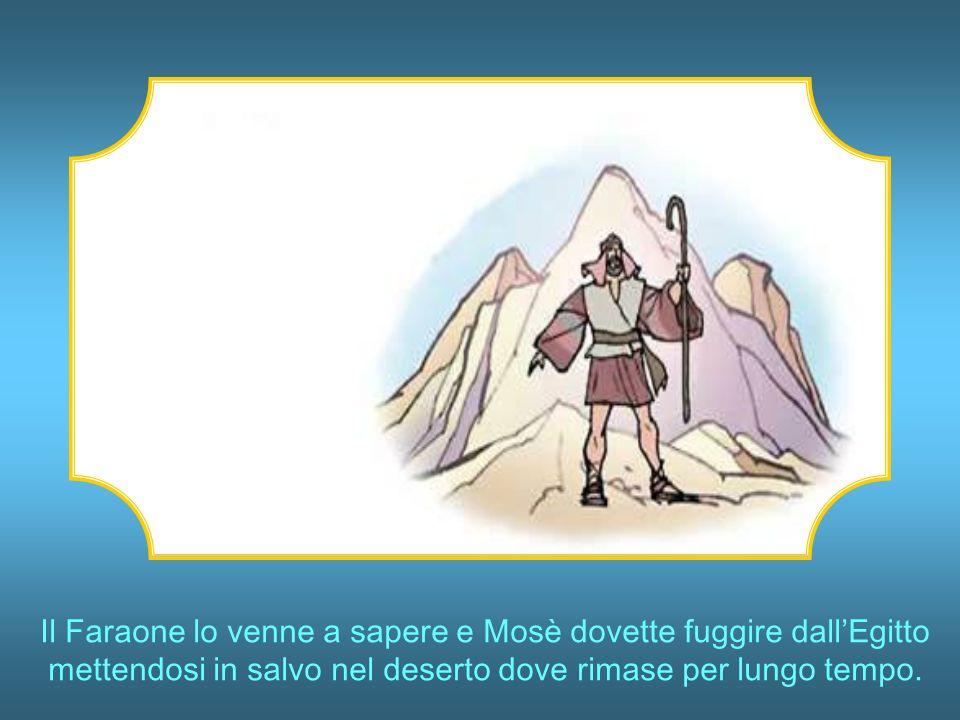 Il Faraone lo venne a sapere e Mosè dovette fuggire dall'Egitto mettendosi in salvo nel deserto dove rimase per lungo tempo.