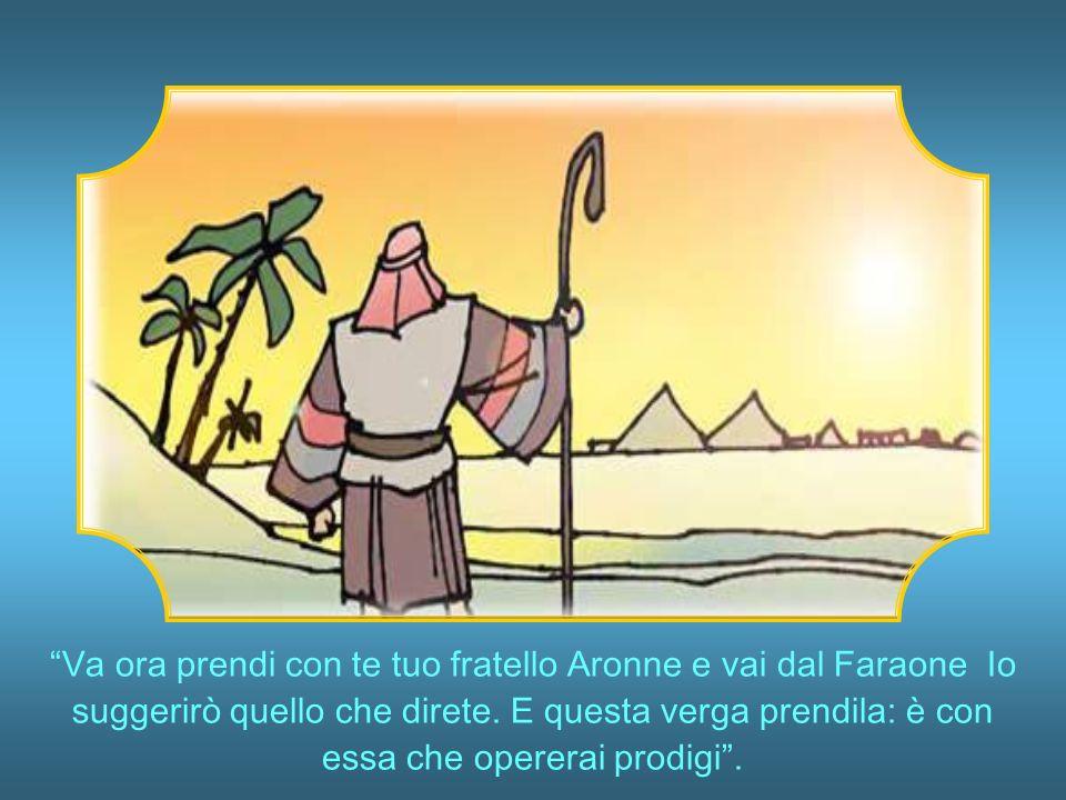 Va ora prendi con te tuo fratello Aronne e vai dal Faraone Io suggerirò quello che direte.