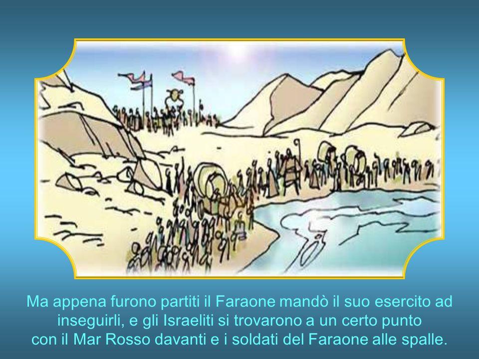 Ma appena furono partiti il Faraone mandò il suo esercito ad inseguirli, e gli Israeliti si trovarono a un certo punto con il Mar Rosso davanti e i soldati del Faraone alle spalle.