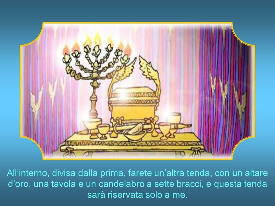 All'interno, divisa dalla prima, farete un'altra tenda, con un altare d'oro, una tavola e un candelabro a sette bracci, e questa tenda sarà riservata solo a me.