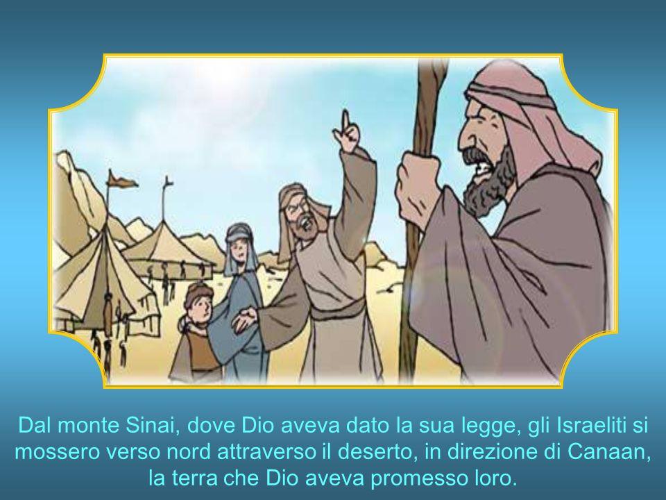 Dal monte Sinai, dove Dio aveva dato la sua legge, gli Israeliti si mossero verso nord attraverso il deserto, in direzione di Canaan, la terra che Dio aveva promesso loro.