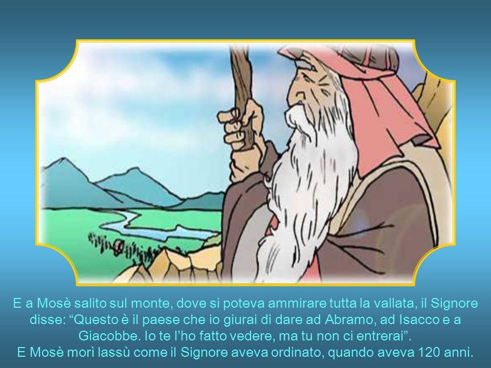 E a Mosè salito sul monte, dove si poteva ammirare tutta la vallata, il Signore disse: Questo è il paese che io giurai di dare ad Abramo, ad Isacco e a Giacobbe.