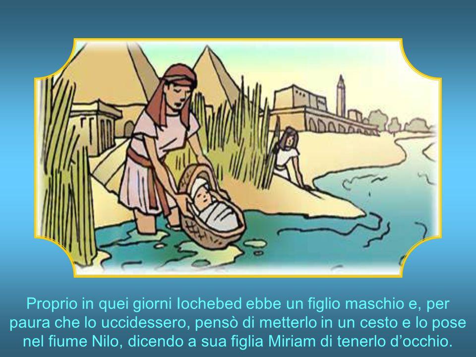 Proprio in quei giorni Iochebed ebbe un figlio maschio e, per paura che lo uccidessero, pensò di metterlo in un cesto e lo pose nel fiume Nilo, dicendo a sua figlia Miriam di tenerlo d'occhio.
