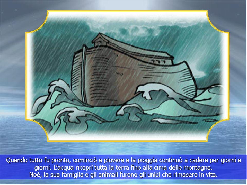 Quando tutto fu pronto, cominciò a piovere e la pioggia continuò a cadere per giorni e giorni.