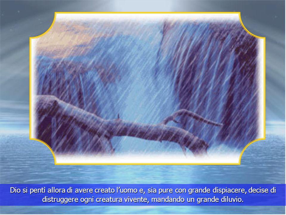 Dio si pentì allora di avere creato l'uomo e, sia pure con grande dispiacere, decise di distruggere ogni creatura vivente, mandando un grande diluvio.