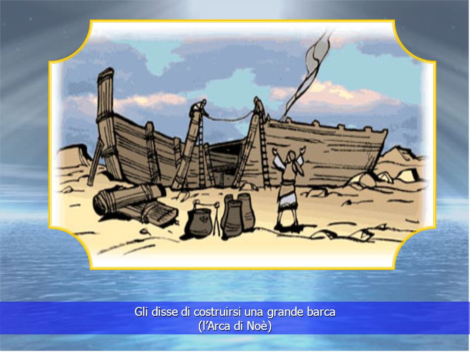 Gli disse di costruirsi una grande barca (l'Arca di Noè)