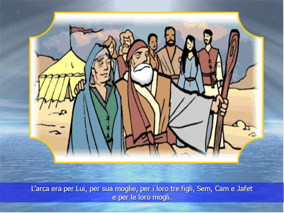 L'arca era per Lui, per sua moglie, per i loro tre figli, Sem, Cam e Jafet e per le loro mogli.