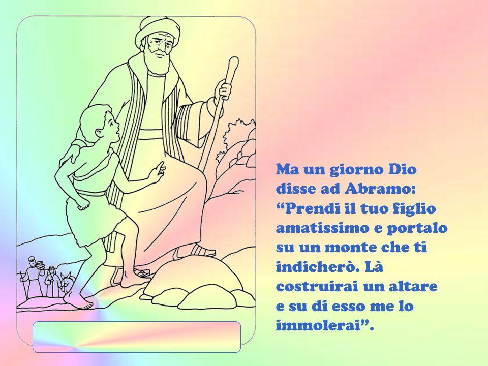 Ma un giorno Dio disse ad Abramo: Prendi il tuo figlio amatissimo e portalo su un monte che ti indicherò.
