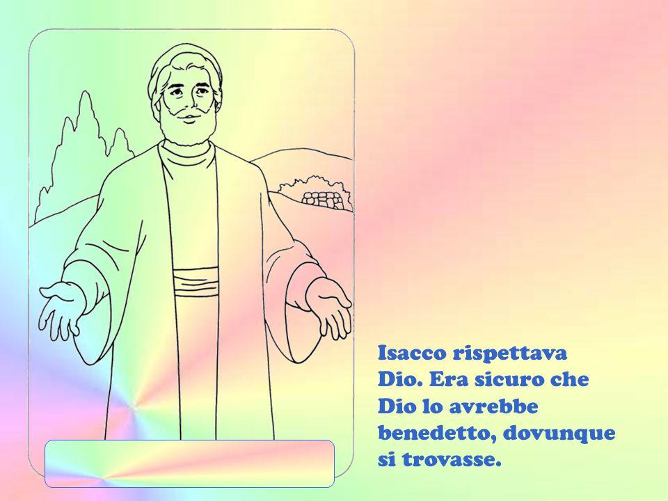 Isacco rispettava Dio. Era sicuro che Dio lo avrebbe benedetto, dovunque si trovasse.