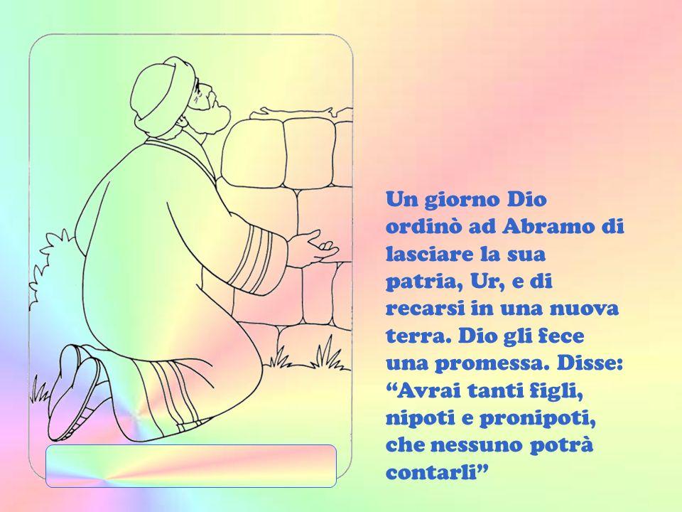Un giorno Dio ordinò ad Abramo di lasciare la sua patria, Ur, e di recarsi in una nuova terra.