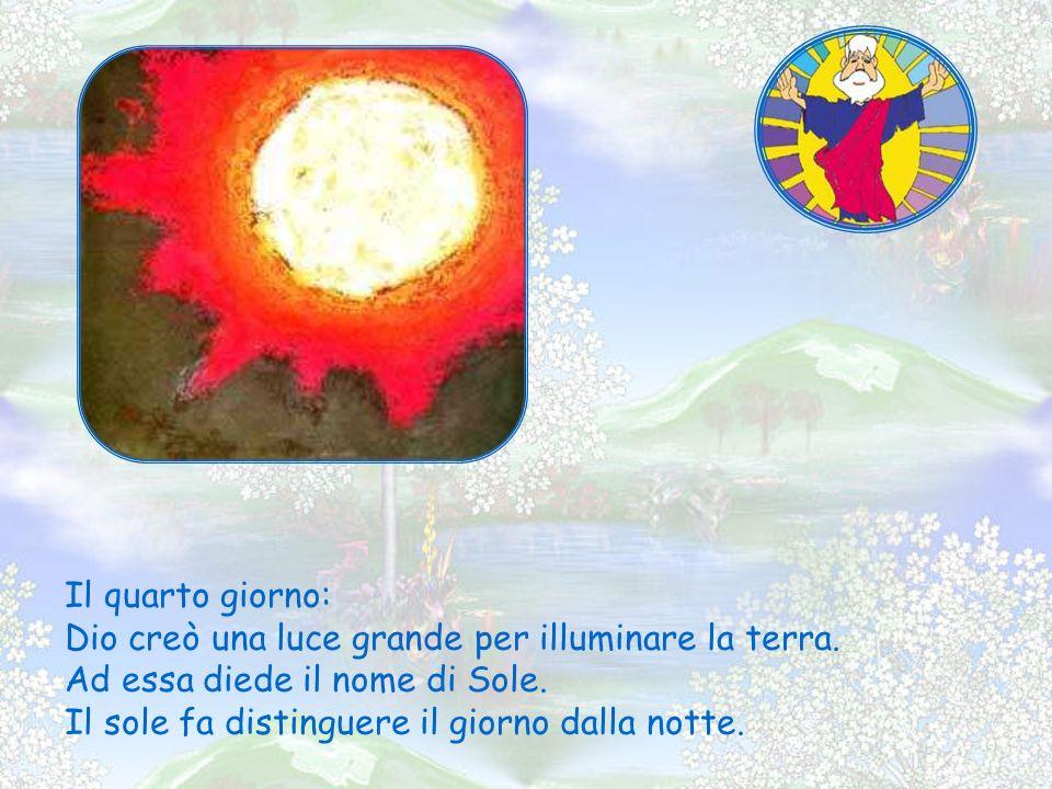 Il quarto giorno: Dio creò una luce grande per illuminare la terra. Ad essa diede il nome di Sole.
