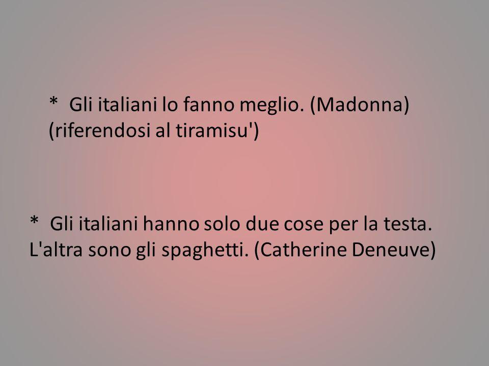 * Gli italiani lo fanno meglio. (Madonna) (riferendosi al tiramisu )