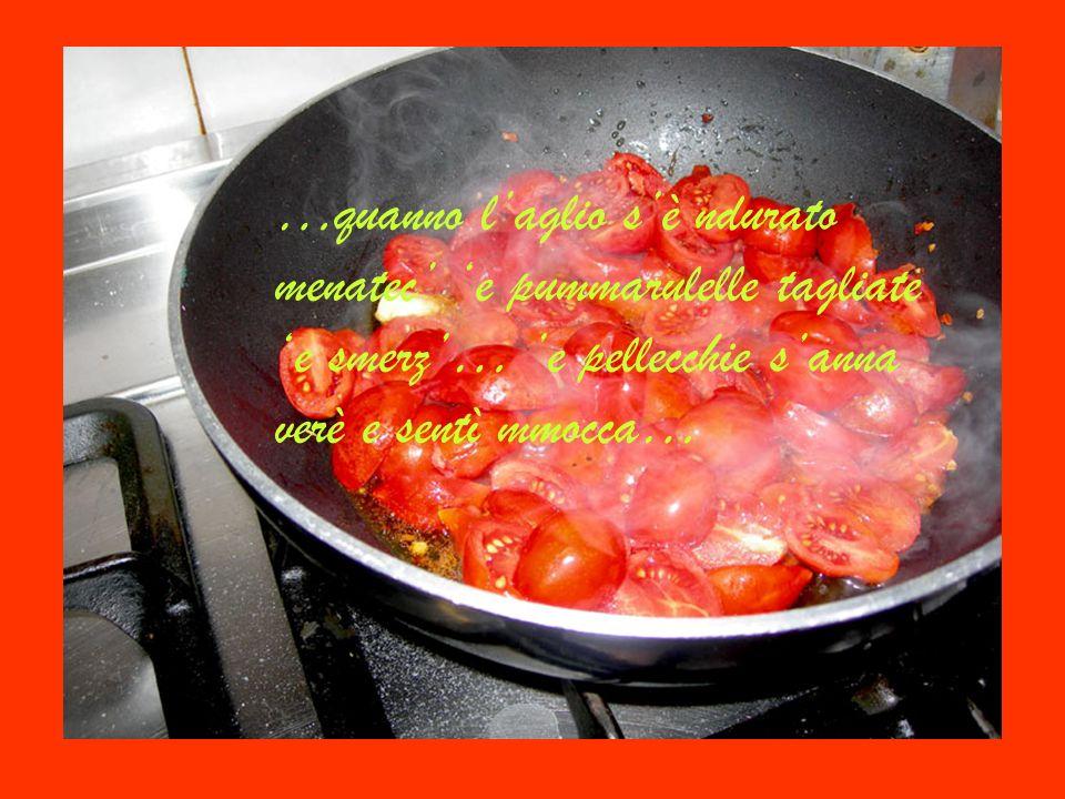 …quanno l'aglio s'è ndurato menatec' 'e pummarulelle tagliate 'e smerz'… 'e pellecchie s'anna verè e sentì mmocca…