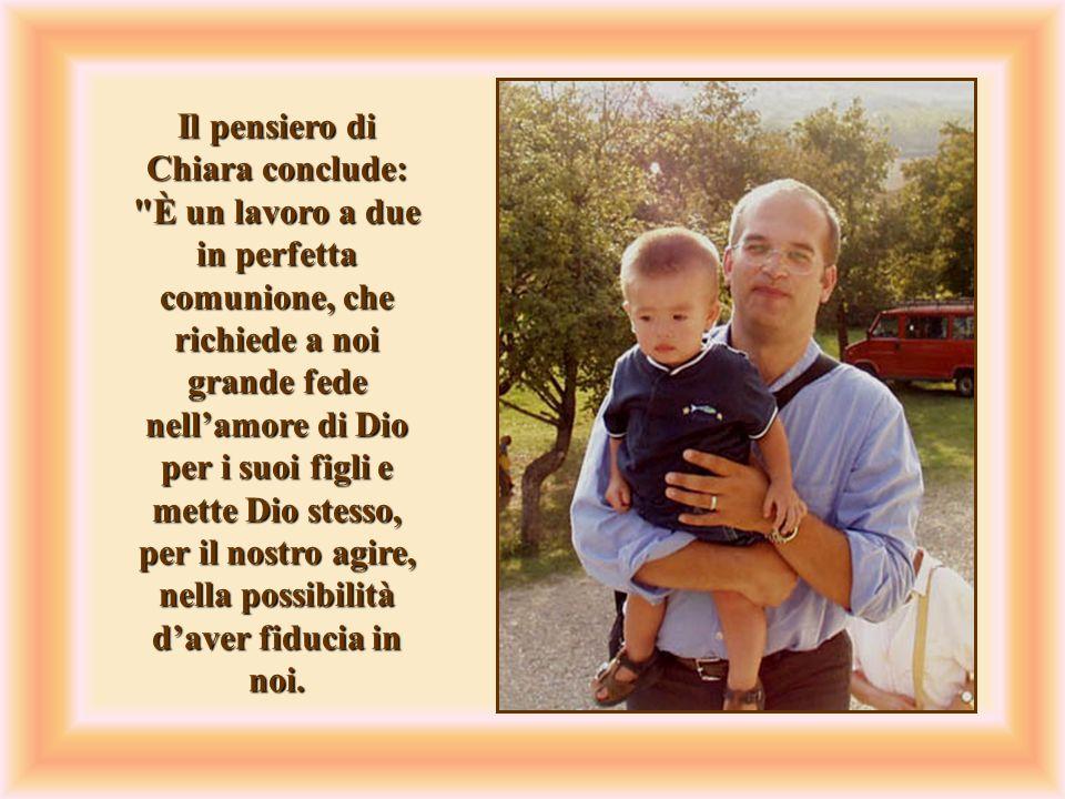 Il pensiero di Chiara conclude: È un lavoro a due in perfetta comunione, che richiede a noi grande fede nell'amore di Dio per i suoi figli e mette Dio stesso, per il nostro agire, nella possibilità d'aver fiducia in noi.